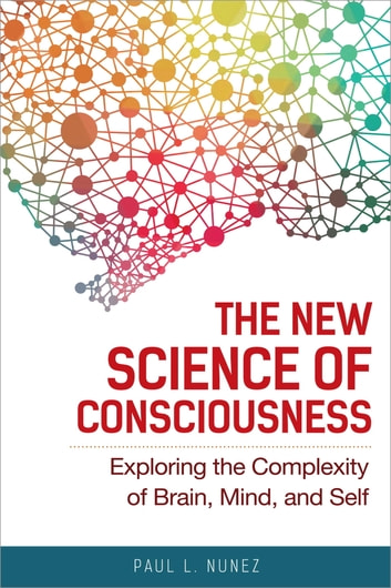 The New Science of Consciousness - Exploring the Complexity of Brain, Mind, and Self ebook by Paul L. Nunez
