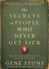 The Secrets of People Who Never Get Sick - What They Know, Why It Works, and How It Can Work for You ebook by Gene Stone