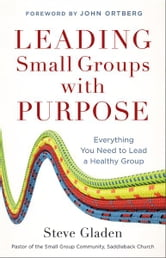Leading Small Groups with Purpose - Everything You Need to Lead a Healthy Group ebook by Steve Gladen
