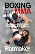 Boxing for MMA - Building the Fistic Edge in Competition & Self-Defense for Men & Women ebook by Mark Hatmaker