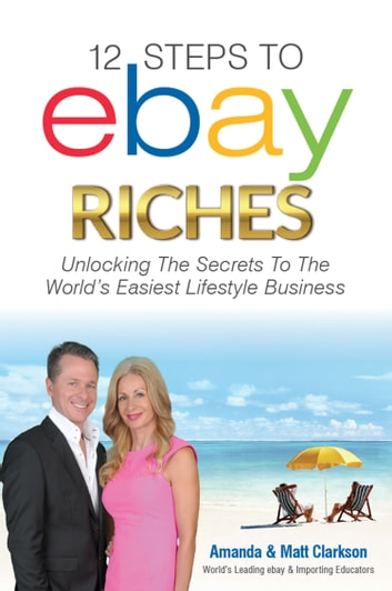 12 Steps to ebay Riches - Unlock the Secrets To The Wolrd's Easiest Lifestyle Business ebook by Amanda Clarkson,Matt Clarkson