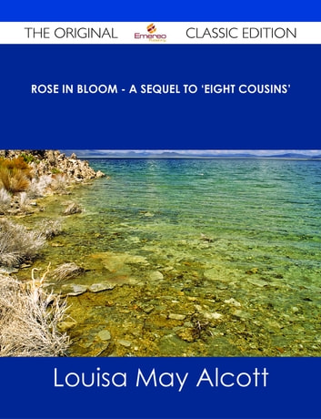 Rose in Bloom - A Sequel to 'Eight Cousins' - The Original Classic Edition ebook by Louisa May Alcott
