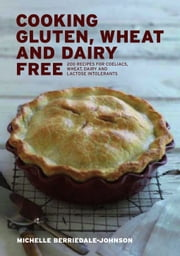 Cooking Gluten Wheat and Dairy Free - 200 Recipes for Coeliacs, Wheat, Dairy and Lactose Intolerants ebook by Michelle Berriedale-Johnson