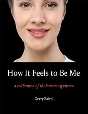 How It Feels to Be Me: A Celebration of the Human Experience ebook by Gerry Baird