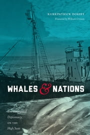 Whales and Nations - Environmental Diplomacy on the High Seas ebook by Kurkpatrick Dorsey,William Cronon