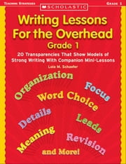 Writing Lessons for the Overhead: Grade 1: 20 Transparencies That Show Models of Strong Writing With Companion Mini-Lessons ebook by Schaefer, Lola M.