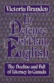 In Defence of Plain English - The Decline and Fall of Literacy in Canada ebook by Victoria Branden