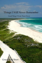 Things I Will Never Remember - Good Thing I Wrote Them Down ebook by Grace Pearl Shaw