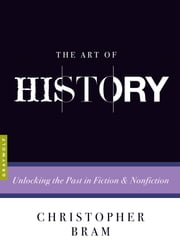 The Art of History - Unlocking the Past in Fiction and Nonfiction ebook by Christopher Bram