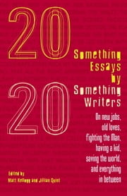 Twentysomething Essays by Twentysomething Writers - On New Jobs, Old Loves, Fighting the Man, Having a Kid, Saving the World, and Everything in Between ebook by Matt Kellogg,Jillian Quint