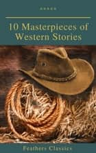 10 Masterpieces of Western Stories (Feathers Classics) eBook by Andy Adams, Frederic Homer Balch, B.M. Bower,...