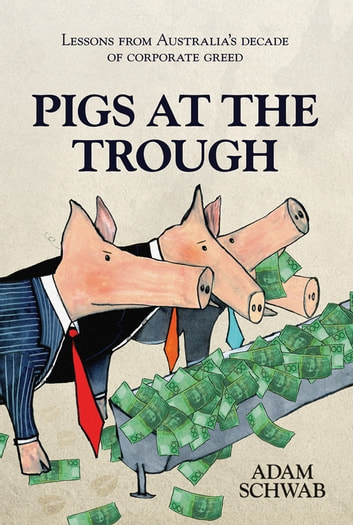 Pigs at the Trough - Lessons from Australia's Decade of Corporate Greed ebook by Adam Schwab