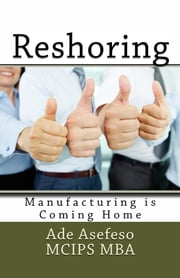 Reshoring - Manufacturing is Coming Home ebook by Ade Asefeso MCIPS MBA