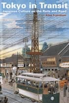 Tokyo in Transit - Japanese Culture on the Rails and Road ebook by Alisa Freedman