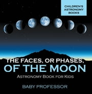 The Faces, or Phases, of the Moon - Astronomy Book for Kids | Children's Astronomy Books ebook by Baby Professor