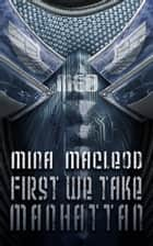 First We Take Manhattan ebook by Mina MacLeod
