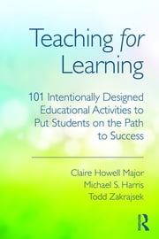 Teaching for Learning - 101 Intentionally Designed Educational Activities to Put Students on the Path to Success ebook by Claire Howell Major,Michael S. Harris,Todd Zakrajsek