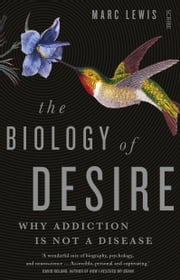 The Biology of Desire - why addiction is not a disease ebook by Marc Lewis