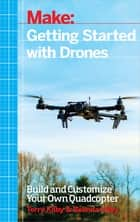 Getting Started with Drones - Build and Customize Your Own Quadcopter ebook by Terry Kilby, Belinda Kilby