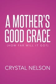 A Mother's Good Grace - (How Far Will It Go?) ebook by Crystal Nelson