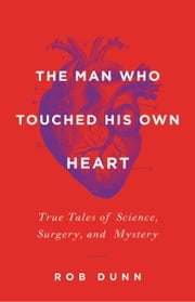 The Man Who Touched His Own Heart - True Tales of Science, Surgery, and Mystery ebook by Rob Dunn