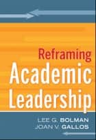 Reframing Academic Leadership ebook by Lee G. Bolman,Joan V. Gallos