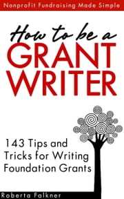 How to be a Grant Writer: 143 Tips and Tricks for Writing Foundation Grants ebook by Roberta Falkner