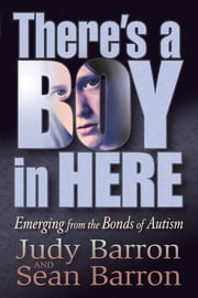 There's a Boy in Here - Emerging from the Bonds of Autism ebook by Judy Barron,Sean Barron