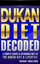 DUKAN DIET DECODED: A Simple Guide & Introduction to the Dukan Diet & Lifestyle - Diets Simplified, #3 ebook by Michael Smallings