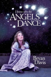 I Know Why the Angels Dance ebook by Bryan Davis