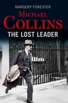 Michael Collins: The Lost Leader - A biography of Irish politician Michael Collins ebook by Margery Forester