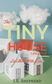 The Tiny House Lifestyle: Live More With Less ebook by J.R. Shepherd