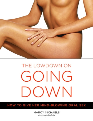 The Low Down on Going Down - How to Give Her Mind-Blowing Oral Sex ebook by Marcy Michaels,Marie Desalle