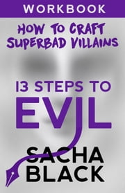 13 Steps To Evil - How To Craft A Superbad Villain - Workbook ebook by Sacha Black