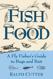Fish Food - A Fly Fisher's Guide to Bugs and Bait ebook by Ralph Cutter