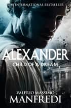 Child of a Dream: Alexander Volume 1 ebook by Valerio Massimo Manfredi