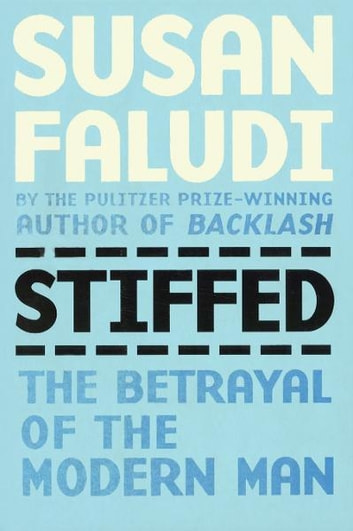 Stiffed - Betrayal of the Modern Man eBook by Susan Faludi