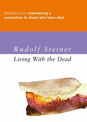 Living with the Dead - Meditations for Maintaining a Connection to Those Who Have Died ebook by Rudolf Steiner,Matthew Barton
