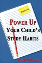 Power Up Your Child's Study Habits: A Parent's Guide ebook by Rachel Becker