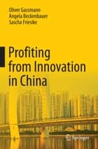 Profiting from Innovation in China ebook by Oliver Gassmann, Angela Beckenbauer, Sascha Friesike
