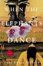 When the Elephants Dance ebook by Tess Uriza Holthe