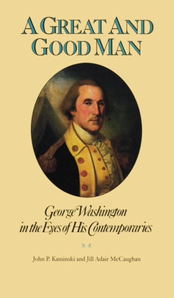 A Great and Good Man - George Washington in the Eyes of His Contemporaries ebook by
