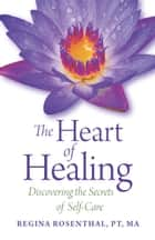 The Heart of Healing ebook by Regina Rosenthal, PT, MA