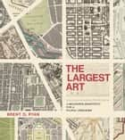 The Largest Art - A Measured Manifesto for a Plural Urbanism ebook by Brent D. Ryan