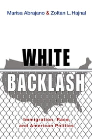 White Backlash - Immigration, Race, and American Politics ebook by Marisa Abrajano,Zoltan L. Hajnal