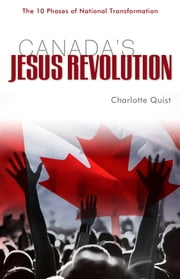 Canada's Jesus Revolution - 10 Phases of National Transformation ebook by Charlotte Quist