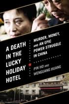 A Death in the Lucky Holiday Hotel - Murder, Money, and an Epic Power Struggle in China ebook by Pin Ho, Wenguang Huang