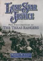 Lone Star Justice - The First Century of the Texas Rangers ebook by Robert M. Utley