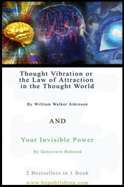 Thought Vibration or the Law of Attraction in the Thought World By William Walker Atkinson & Your Invisible Power By Genevieve Behrend ebook by Atkinson, William , Walker