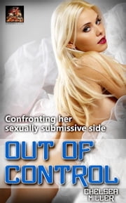 Out of Control: Confronting her sexually submissive side ebook by Chelsea Miller